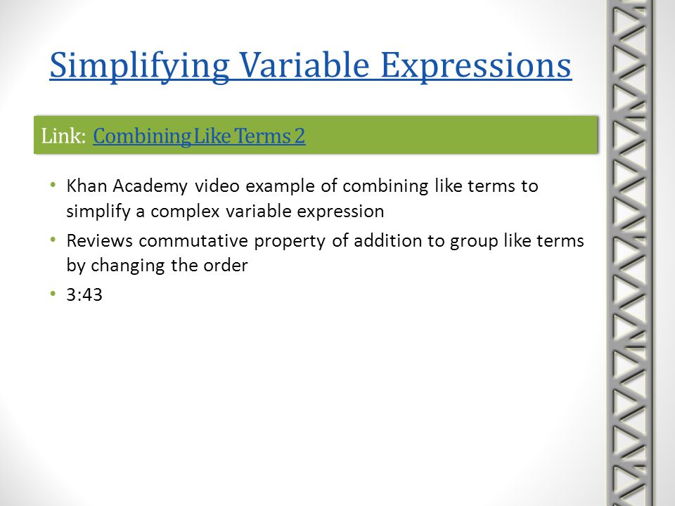 Link: Equivalent Forms of Expressions 1Equivalent Forms of Expressions 1Link: Equivalent Forms of Expressions 1Equivalent Forms of Expressions 1 Khan Academy video with multiple choice examples using properties of operations to find simpler equivalent forms of algebraic expressions Reviews the distributive and commutative properties and explains why some of the expressions are not equivalent 5:32 Simplifying Variable Expressions