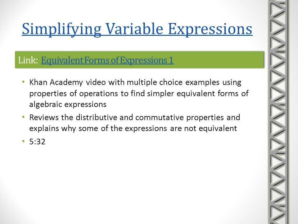 Link: Equivalent Forms of Expressions 1Equivalent Forms of Expressions 1Link: Equivalent Forms of Expressions 1Equivalent Forms of Expressions 1 Khan Academy interactive practice problems on simplifying algebraic expressions using distributive and commutative properties and combining like terms A sequence of five practice problems is provided, along with help with correct formats to enter answers hints to help solve the problem, if needed links to video lessons if you get stuck Simplifying Variable Expressions