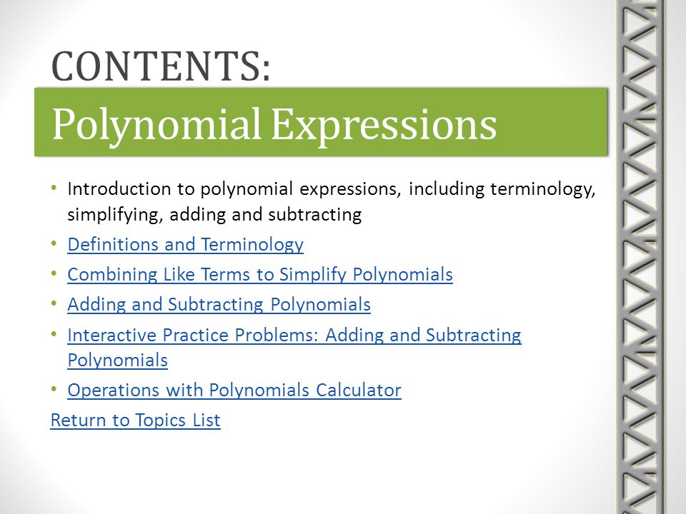 Link: Polynomials: Definitions / EvaluationPolynomials: Definitions / EvaluationLink: Polynomials: Definitions / EvaluationPolynomials: Definitions / Evaluation Purplemath text lesson on the terminology of polynomials Includes definitions of term, degree, coefficient, constant term, leading term, polynomial, and monomial Also introduces evaluation of a polynomial at a specific number simplifying by combining like terms Polynomial Expressions