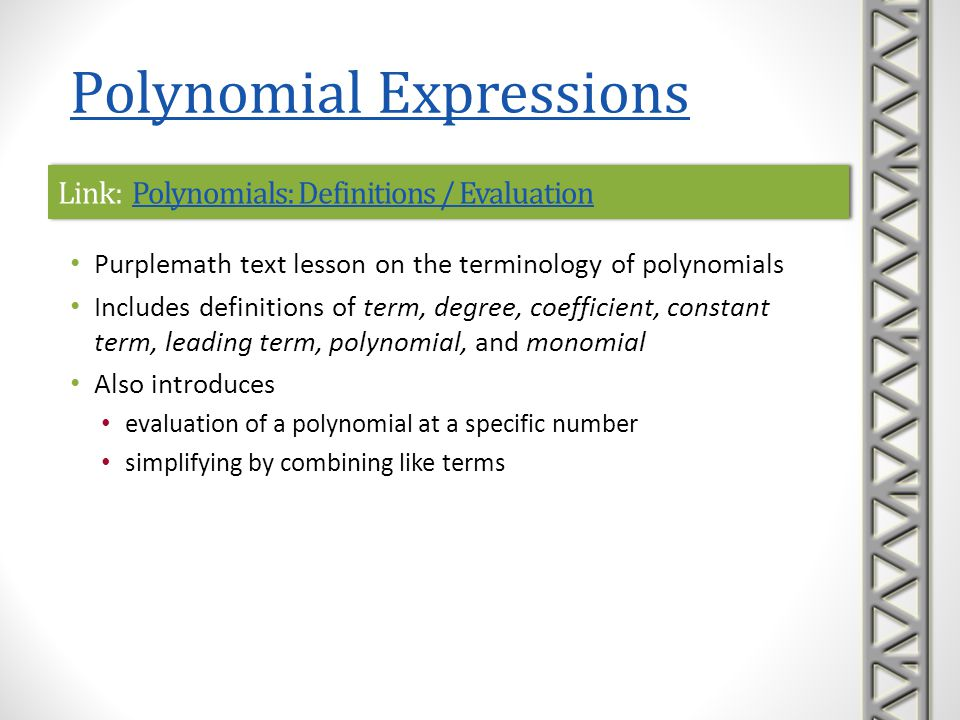 Link: Polynomial Expressions 1 - Explaining Polynomial Expressions Polynomial Expressions 1 - Explaining Polynomial Expressions Link: Polynomial Expressions 1 - Explaining Polynomial Expressions Polynomial Expressions 1 - Explaining Polynomial Expressions Tutortag video introducing the terminology of polynomials Includes definitions of coefficient, polynomial, monomial, binomial, and trinomial Time 2:43 Polynomial Expressions