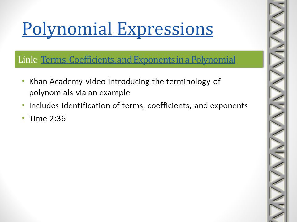 Link: Ex: Intro to Polynomials in One VariableEx: Intro to Polynomials in One VariableLink: Ex: Intro to Polynomials in One VariableEx: Intro to Polynomials in One Variable Mathispower4u video introducing the terminology of polynomials via an example Includes definition of polynomial and identification of terms, degrees, coefficients, leading term, and the degree of a polynomial Time 2:59 Polynomial Expressions
