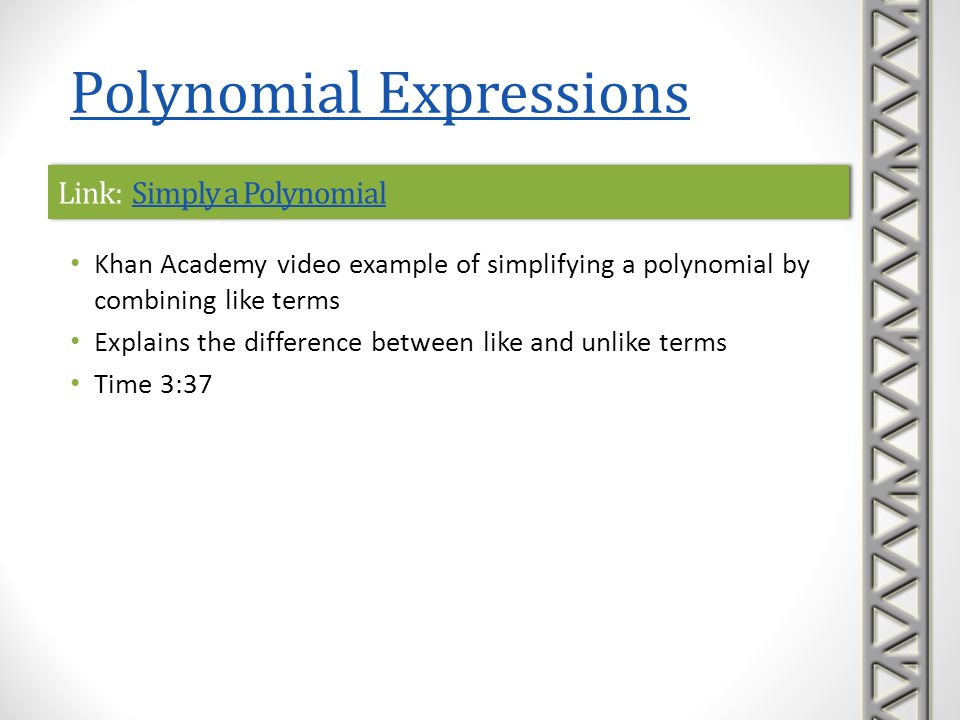 Link: Addition and Subtraction of PolynomialsAddition and Subtraction of PolynomialsLink: Addition and Subtraction of PolynomialsAddition and Subtraction of Polynomials Khan Academy video introducing addition and subtraction of polynomials by combining like terms Includes an explanation of what a polynomial is, plus terminology such as term, constant term, degree, coefficient, and standard form Examples include addition of polynomials in one variable by combining like terms subtraction of polynomials in two variables by first distributing the minus sign and then combining like terms constructing polynomials representing areas of figures Time 15:59 Polynomial Expressions