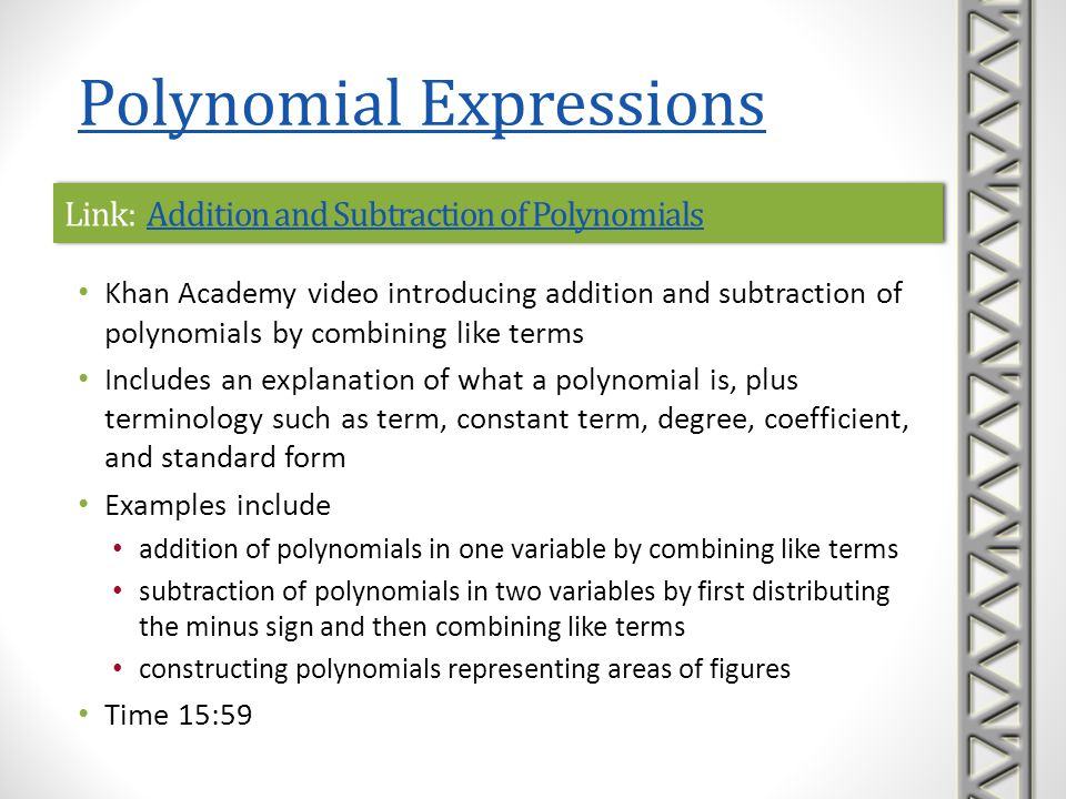 Link: Simplifying Algebraic ExpressionsSimplifying Algebraic ExpressionsLink: Simplifying Algebraic ExpressionsSimplifying Algebraic Expressions Mathispower4u video introducing using the distributive property to clear parentheses and combining like terms in polynomial expressions Reviews the distributive property Reviews multiplicative property of -1 (i.e., -1a = -a) and the opposite of a sum (i.e., distributing a minus sign across a sum) Includes examples of simplifying expressions Time 5:24 Polynomial Expressions