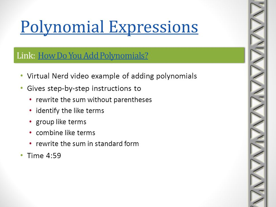 Link: Adding PolynomialsAdding PolynomialsLink: Adding PolynomialsAdding Polynomials Mathispower4u video examples of adding polynomials by clearing parentheses and combining like terms Time 5:09 Polynomial Expressions