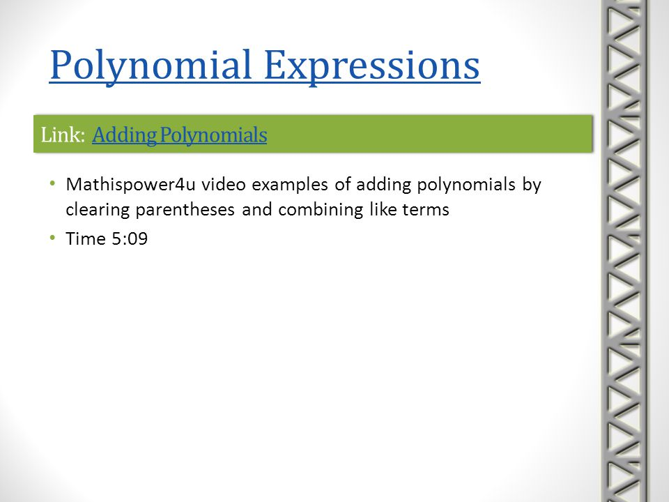 Link: Adding PolynomialsAdding PolynomialsLink: Adding PolynomialsAdding Polynomials Mathispower4u video examples of adding polynomials by clearing pa