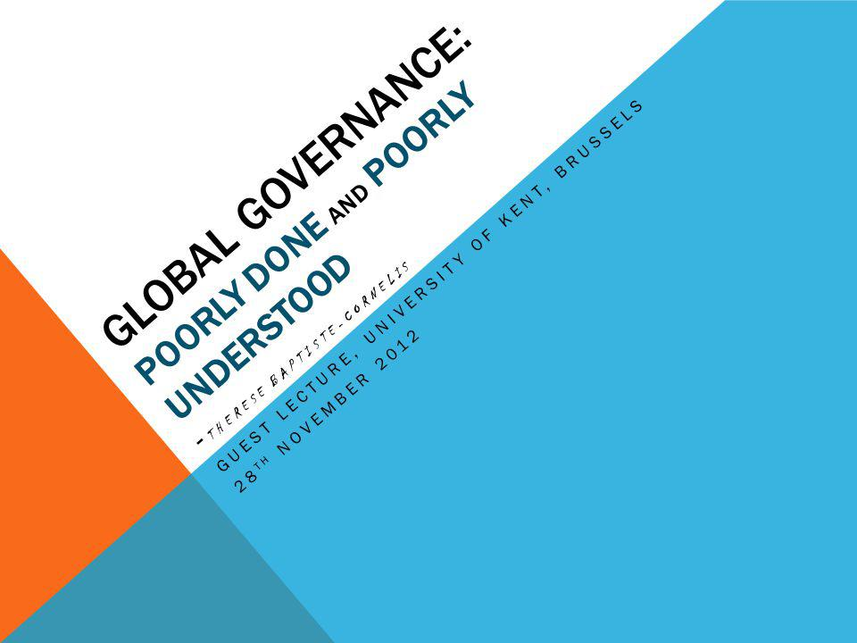 GLOBAL GOVERNANCE: POORLY DONE AND POORLY UNDERSTOOD - THERESE BAPTISTE-CORNELIS GUEST LECTURE, UNIVERSITY OF KENT, BRUSSELS 28 TH NOVEMBER 2012