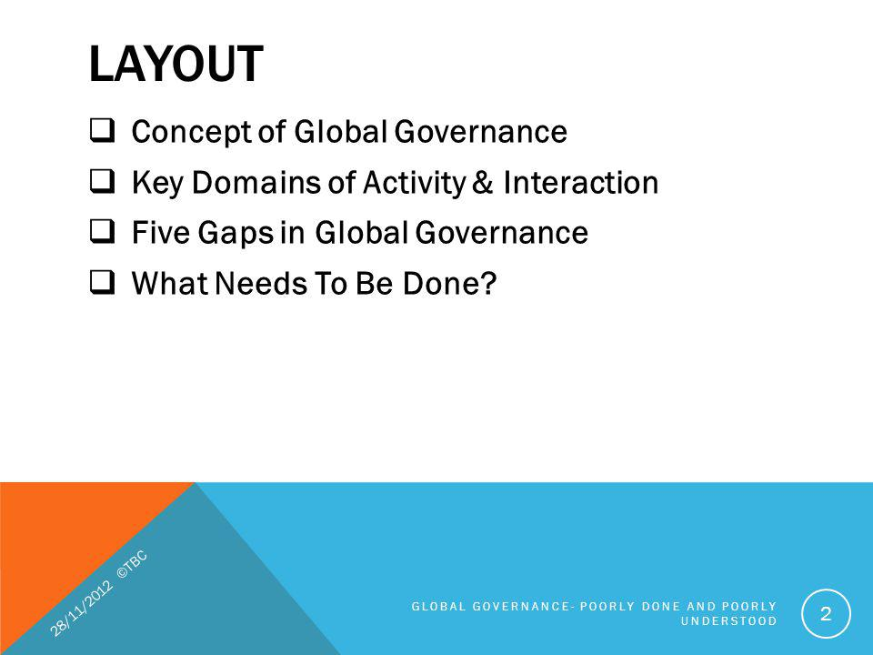 FIVE GAPS IN GLOBAL GOVERNANCE (CONTD) 1.Knowledge gaps (that is, about the nature of the problem or the extent and intensity of a global challenge), 2.Normative gaps (the rules guiding appropriate responses are contested), 3.Policy gaps (in terms of who should respond and how), 4.Institutional gaps insufficient clarity about lead actors a mismatch between policy and the capacity to act 5.Compliance 28/11/2012 ©TBC GLOBAL GOVERNANCE- POORLY DONE AND POORLY UNDERSTOOD 33
