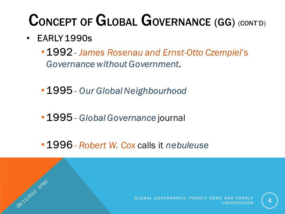 The C oncept and R ealities of global governance are an outcome of an ever-present tension between the need to internationalize rules And the desire to assert and retain national control - John Ruggie (2011) 28/11/2012 ©TBC GLOBAL GOVERNANCE- POORLY DONE AND POORLY UNDERSTOOD 5 C ONCEPT OF G LOBAL G OVERNANCE (GG) (CONTD)