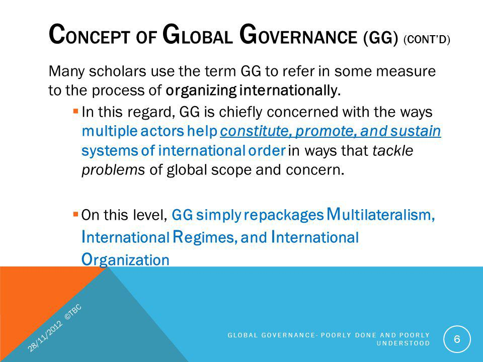FIVE GAPS IN GLOBAL GOVERNANCE (CONTD) 1.Knowledge gaps the nature of the problem the extent and intensity of a global challenge, 2.Normative 3.Policy 4.Institutional 5.Compliance 28/11/2012 ©TBC GLOBAL GOVERNANCE- POORLY DONE AND POORLY UNDERSTOOD 27