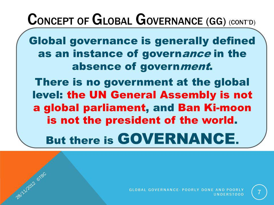 Global governance is generally defined as an instance of governance in the absence of government. There is no government at the global level: the UN G