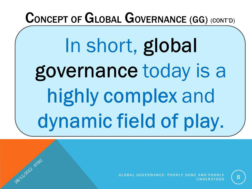 FIVE GAPS IN GLOBAL GOVERNANCE (CONTD) 1.Knowledge gaps (that is, about the nature of the problem or the extent and intensity of a global challenge), 2.Normative gaps the rules guiding appropriate responses are contested 3.Policy 4.Institutional 5.Compliance 28/11/2012 ©TBC GLOBAL GOVERNANCE- POORLY DONE AND POORLY UNDERSTOOD 29