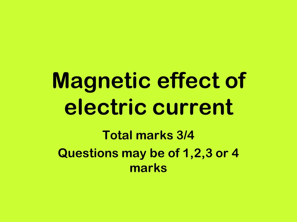 Magnetic effect of electric current Total marks 3/4 Questions may be of 1,2,3 or 4 marks