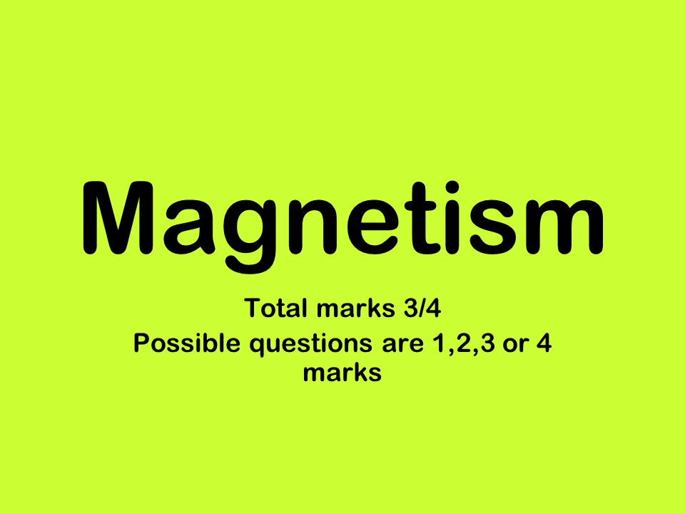 Magnetism Total marks 3/4 Possible questions are 1,2,3 or 4 marks