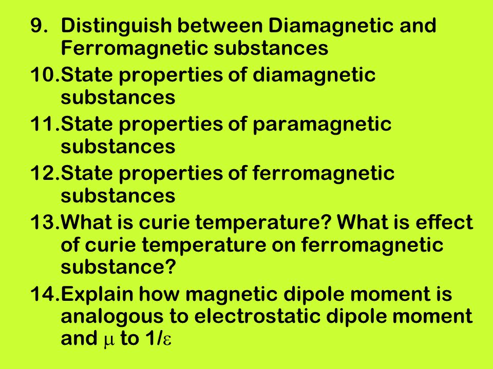 9.Distinguish between Diamagnetic and Ferromagnetic substances 10.State properties of diamagnetic substances 11.State properties of paramagnetic subst