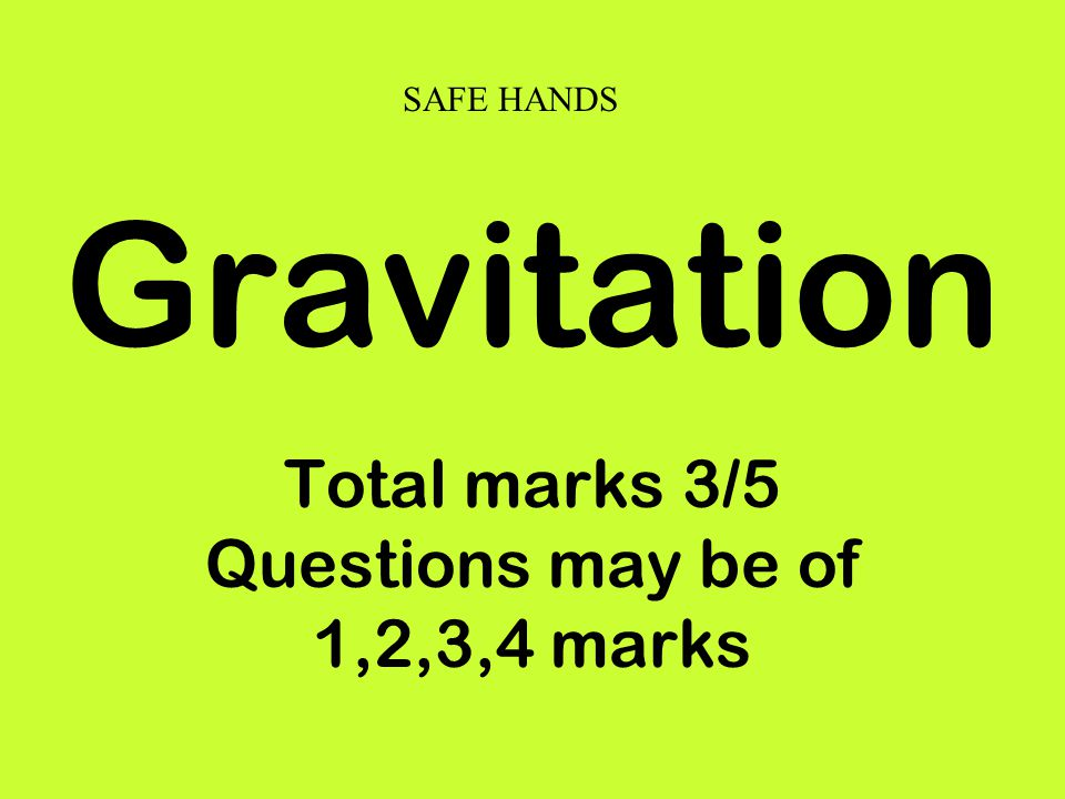 Gravitation Total marks 3/5 Questions may be of 1,2,3,4 marks SAFE HANDS