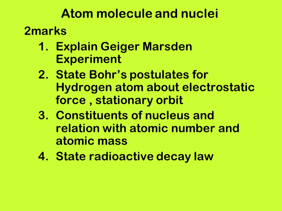 Atom molecule and nuclei 2marks 1.Explain Geiger Marsden Experiment 2.State Bohrs postulates for Hydrogen atom about electrostatic force, stationary o