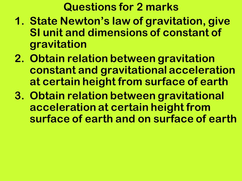 Questions for 2 marks 1.State Newtons law of gravitation, give SI unit and dimensions of constant of gravitation 2.Obtain relation between gravitation