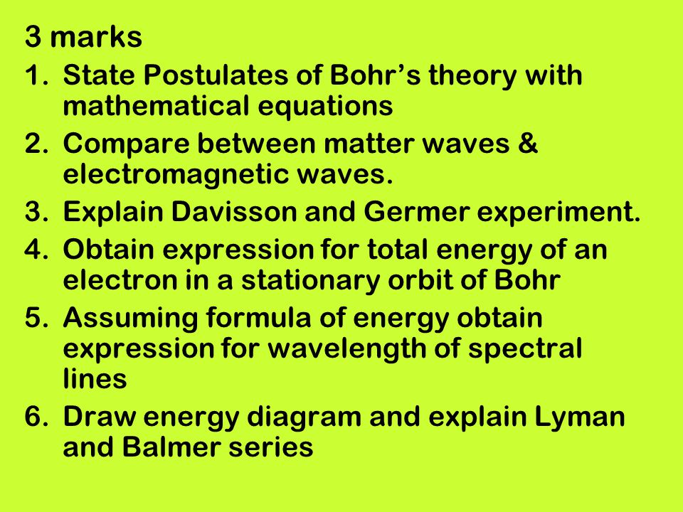 3 marks 1.State Postulates of Bohrs theory with mathematical equations 2.Compare between matter waves & electromagnetic waves. 3.Explain Davisson and