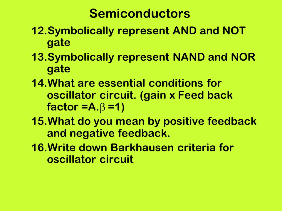Semiconductors 12.Symbolically represent AND and NOT gate 13.Symbolically represent NAND and NOR gate 14.What are essential conditions for oscillator