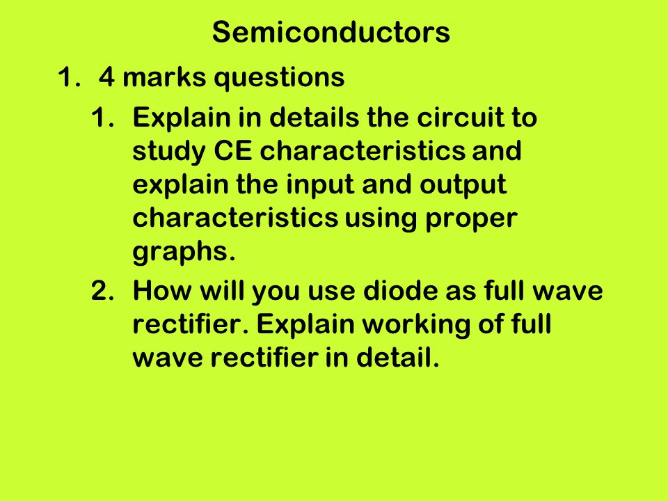 Semiconductors 1.4 marks questions 1.Explain in details the circuit to study CE characteristics and explain the input and output characteristics using