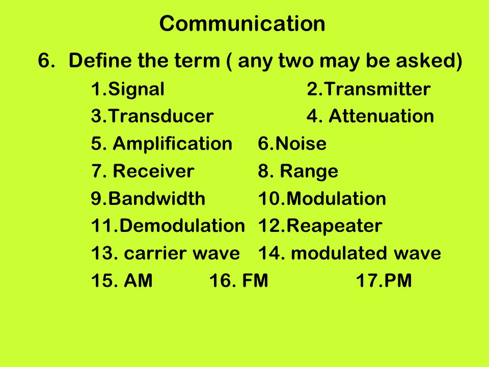 Communication 6.Define the term ( any two may be asked) 1.Signal2.Transmitter 3.Transducer4. Attenuation 5. Amplification6.Noise 7. Receiver8. Range 9