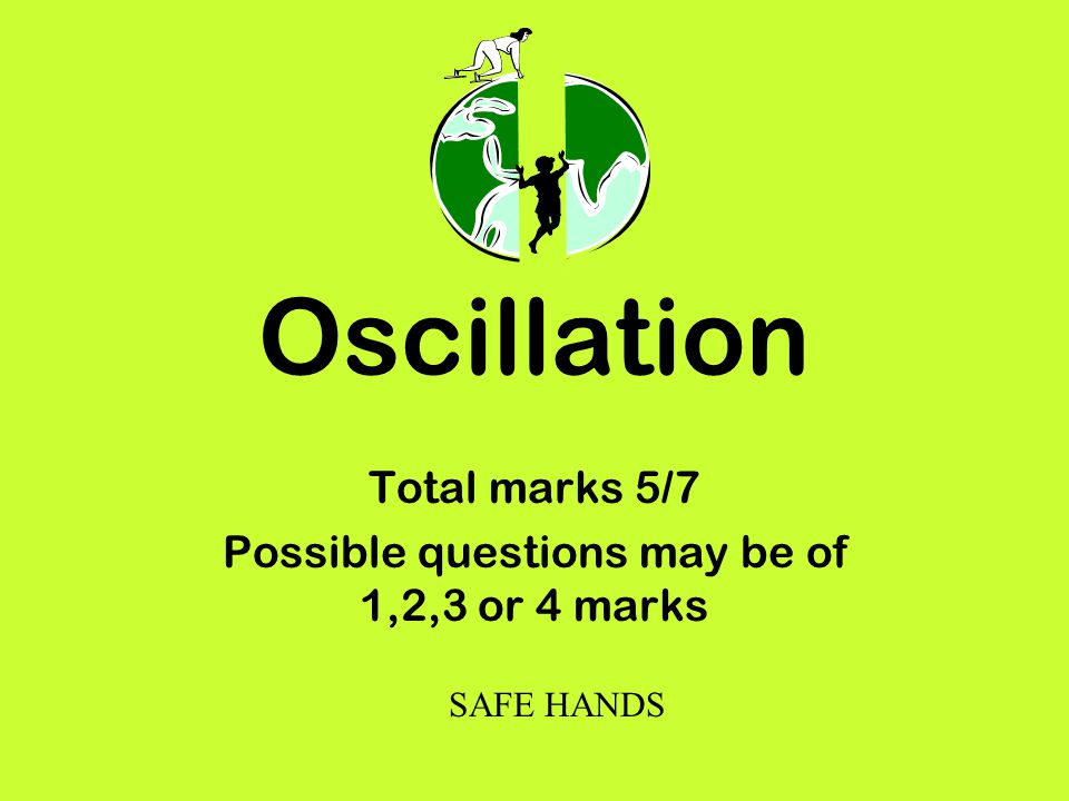 Oscillation Total marks 5/7 Possible questions may be of 1,2,3 or 4 marks SAFE HANDS