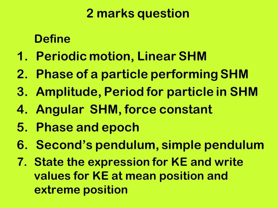 2 marks question Define 1.Periodic motion, Linear SHM 2.Phase of a particle performing SHM 3.Amplitude, Period for particle in SHM 4.Angular SHM, forc