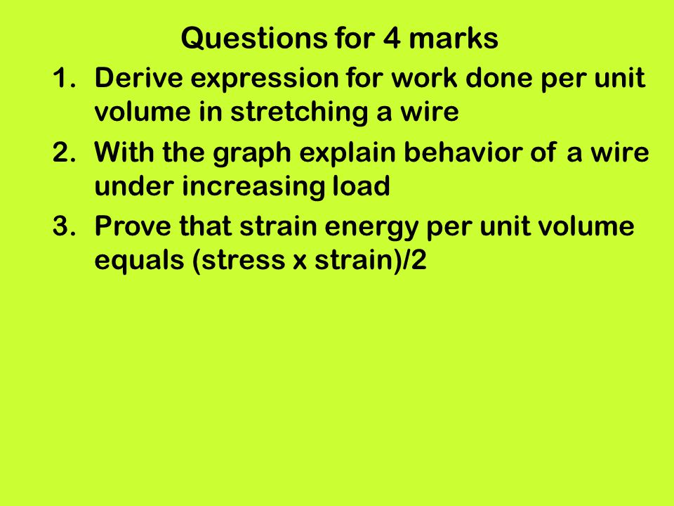 Questions for 4 marks 1.Derive expression for work done per unit volume in stretching a wire 2.With the graph explain behavior of a wire under increas
