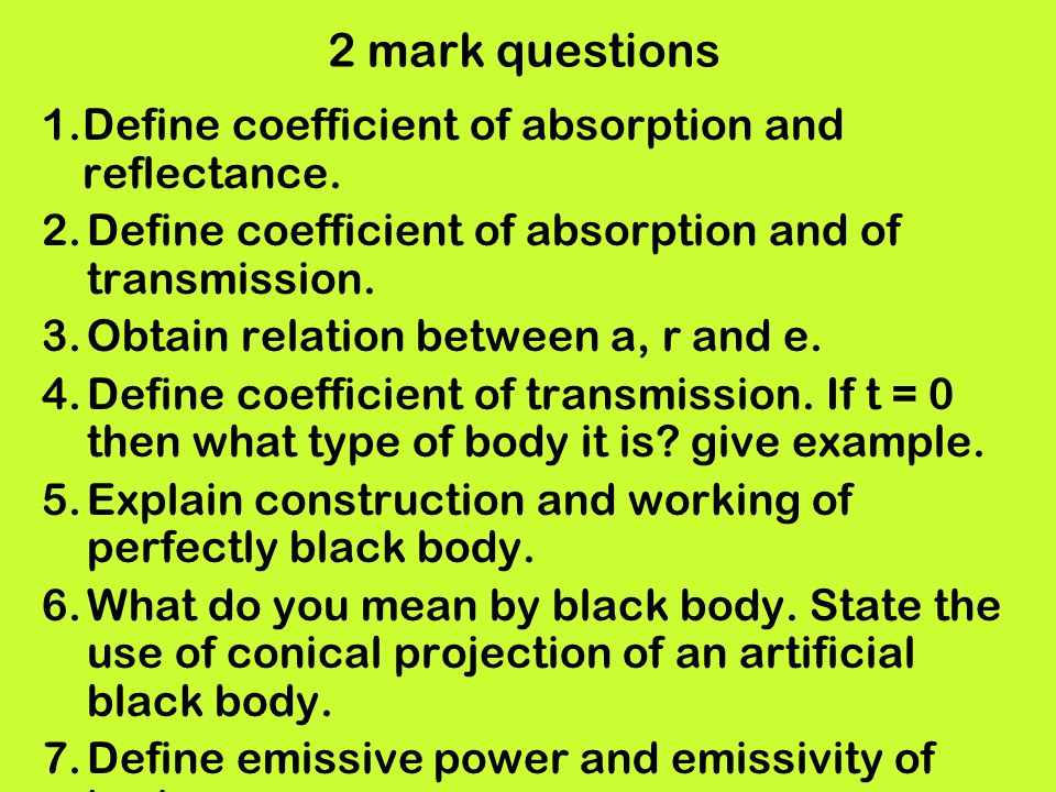2 mark questions 1.Define coefficient of absorption and reflectance. 2.Define coefficient of absorption and of transmission. 3.Obtain relation between