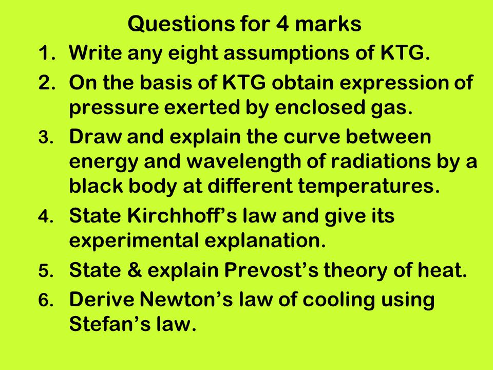 Questions for 4 marks 1.Write any eight assumptions of KTG. 2.On the basis of KTG obtain expression of pressure exerted by enclosed gas. 3. Draw and e