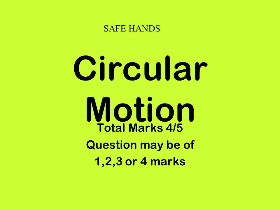 Circular Motion Total Marks 4/5 Question may be of 1,2,3 or 4 marks SAFE HANDS
