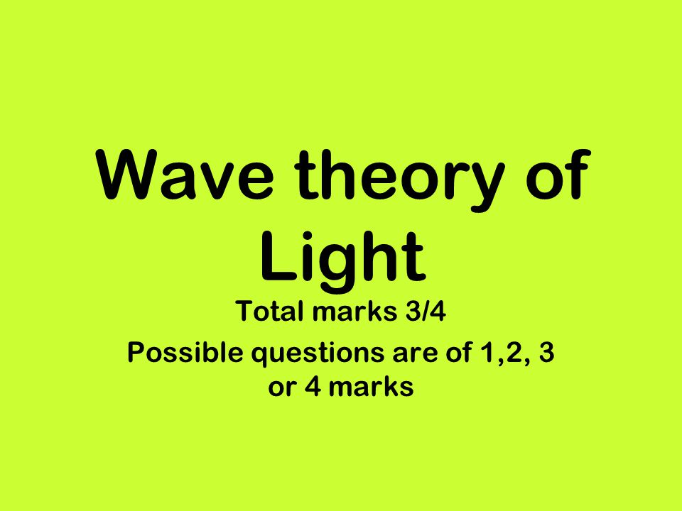 Wave theory of Light Total marks 3/4 Possible questions are of 1,2, 3 or 4 marks