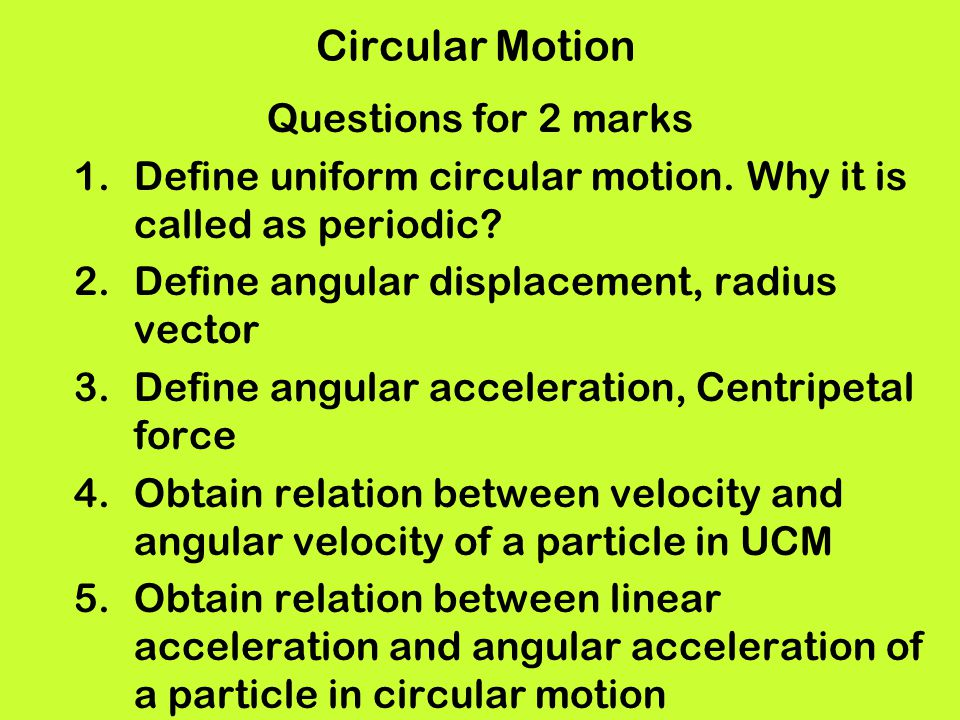 Circular Motion Questions for 2 marks 1.Define uniform circular motion. Why it is called as periodic? 2.Define angular displacement, radius vector 3.D