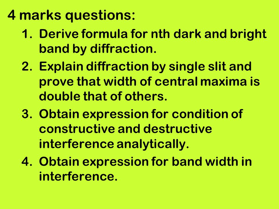 4 marks questions: 1.Derive formula for nth dark and bright band by diffraction. 2.Explain diffraction by single slit and prove that width of central