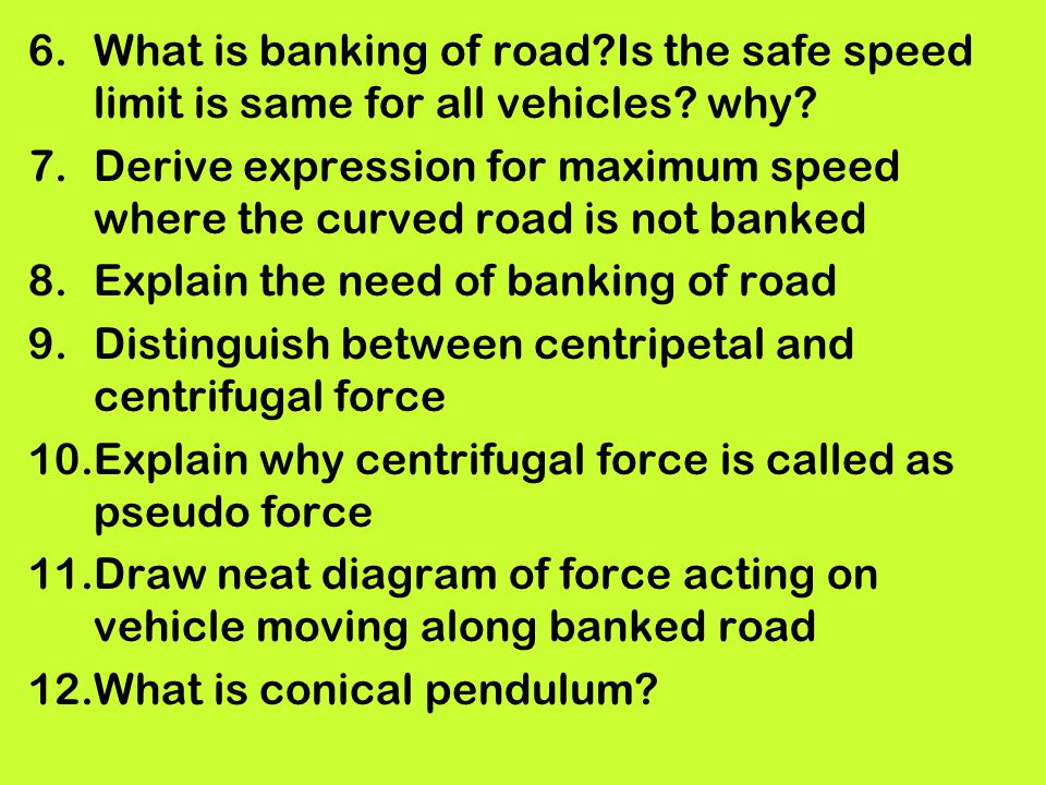 6.What is banking of road?Is the safe speed limit is same for all vehicles? why? 7.Derive expression for maximum speed where the curved road is not ba