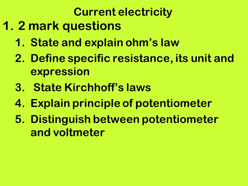 Current electricity 1.2 mark questions 1.State and explain ohms law 2.Define specific resistance, its unit and expression 3. State Kirchhoffs laws 4.E