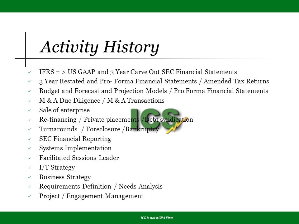 Activity History IFRS = > US GAAP and 3 Year Carve Out SEC Financial Statements 3 Year Restated and Pro- Forma Financial Statements / Amended Tax Returns Budget and Forecast and Projection Models / Pro Forma Financial Statements M & A Due Diligence / M & A Transactions Sale of enterprise Re-financing / Private placements /Debt syndication Turnarounds / Foreclosure /Bankruptcy SEC Financial Reporting Systems Implementation Facilitated Sessions Leader I/T Strategy Business Strategy Requirements Definition / Needs Analysis Project / Engagement Management ICS is not a CPA Firm
