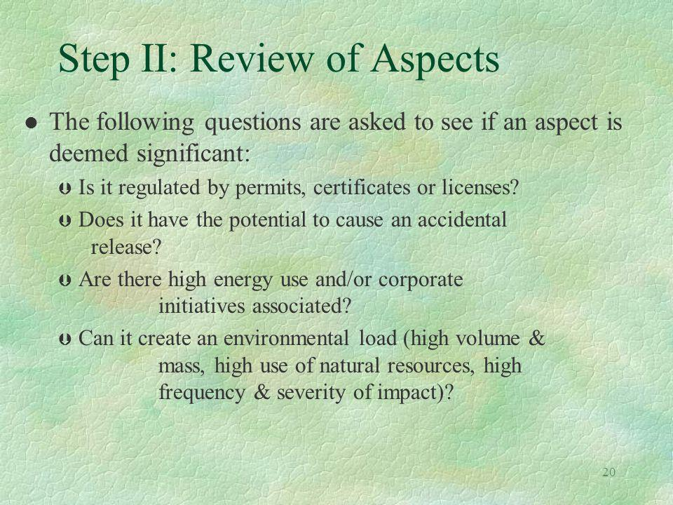 20 Step II: Review of Aspects l The following questions are asked to see if an aspect is deemed significant: Þ Is it regulated by permits, certificate