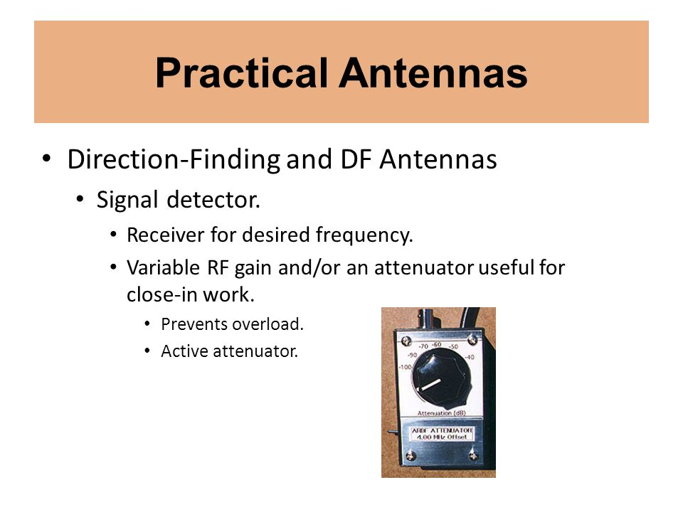Practical Antennas Direction-Finding and DF Antennas Signal detector. Receiver for desired frequency. Variable RF gain and/or an attenuator useful for