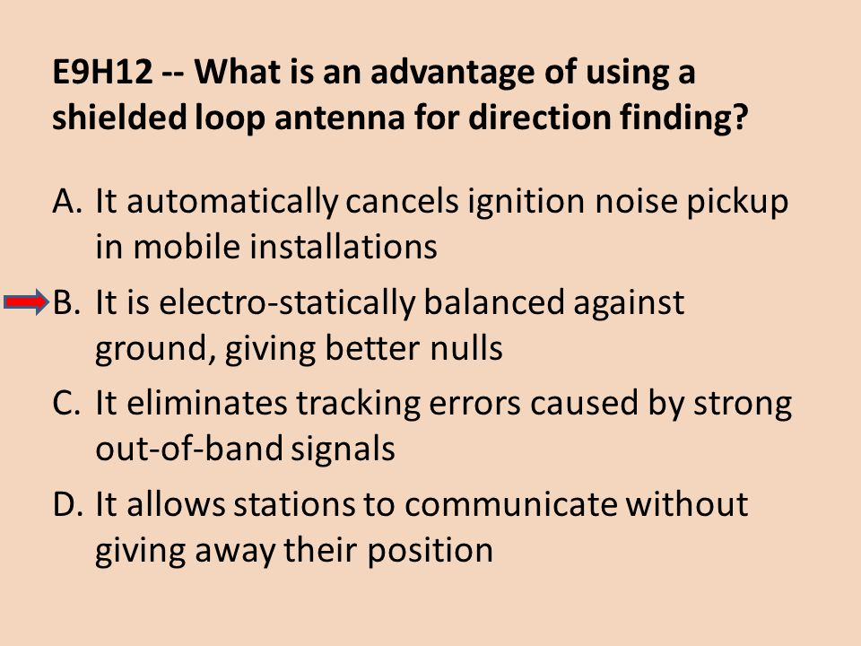E9H12 -- What is an advantage of using a shielded loop antenna for direction finding? A.It automatically cancels ignition noise pickup in mobile insta