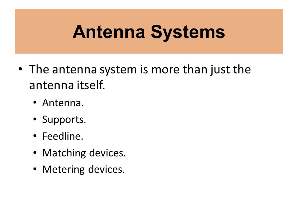 Antenna Systems The antenna system is more than just the antenna itself. Antenna. Supports. Feedline. Matching devices. Metering devices.
