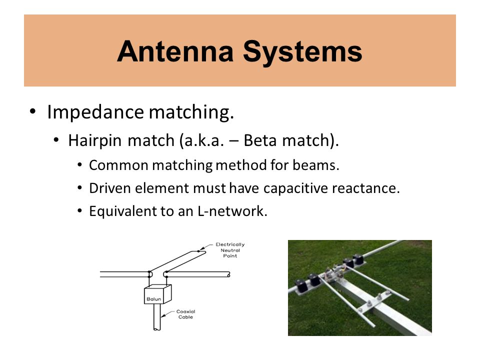 Antenna Systems Impedance matching. Hairpin match (a.k.a. – Beta match). Common matching method for beams. Driven element must have capacitive reactan