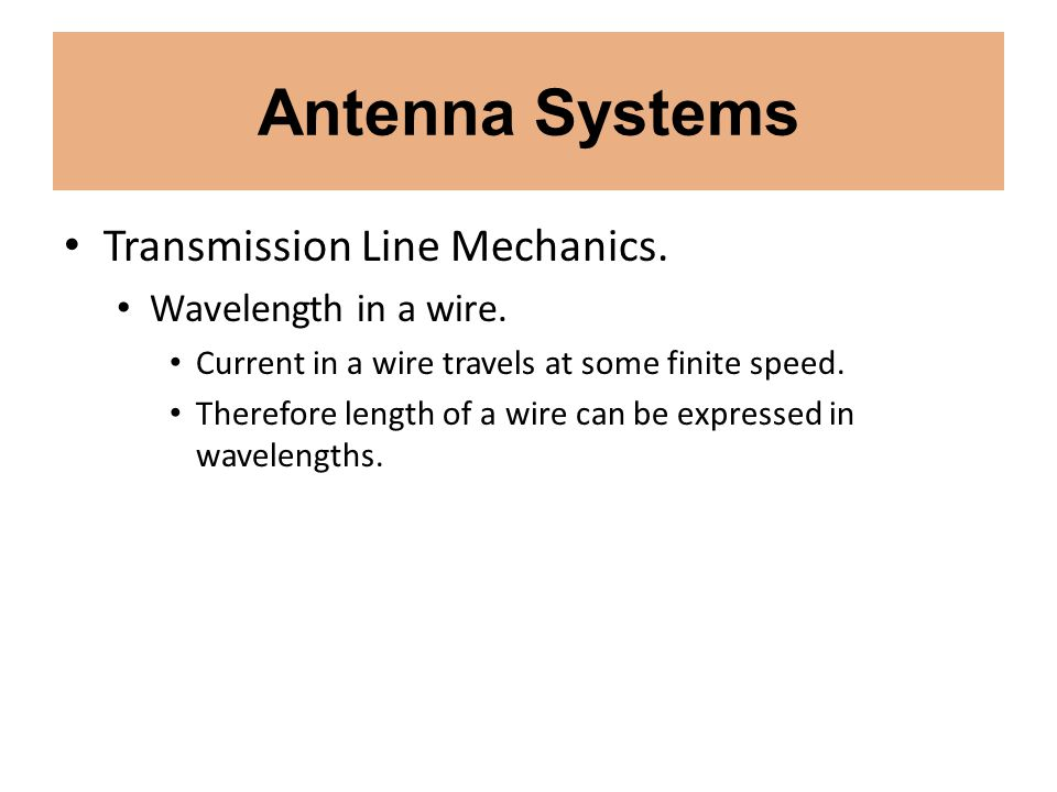 Antenna Systems Transmission Line Mechanics. Wavelength in a wire. Current in a wire travels at some finite speed. Therefore length of a wire can be e