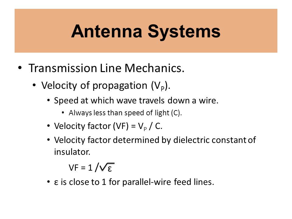 Antenna Systems Transmission Line Mechanics. Velocity of propagation (V P ). Speed at which wave travels down a wire. Always less than speed of light