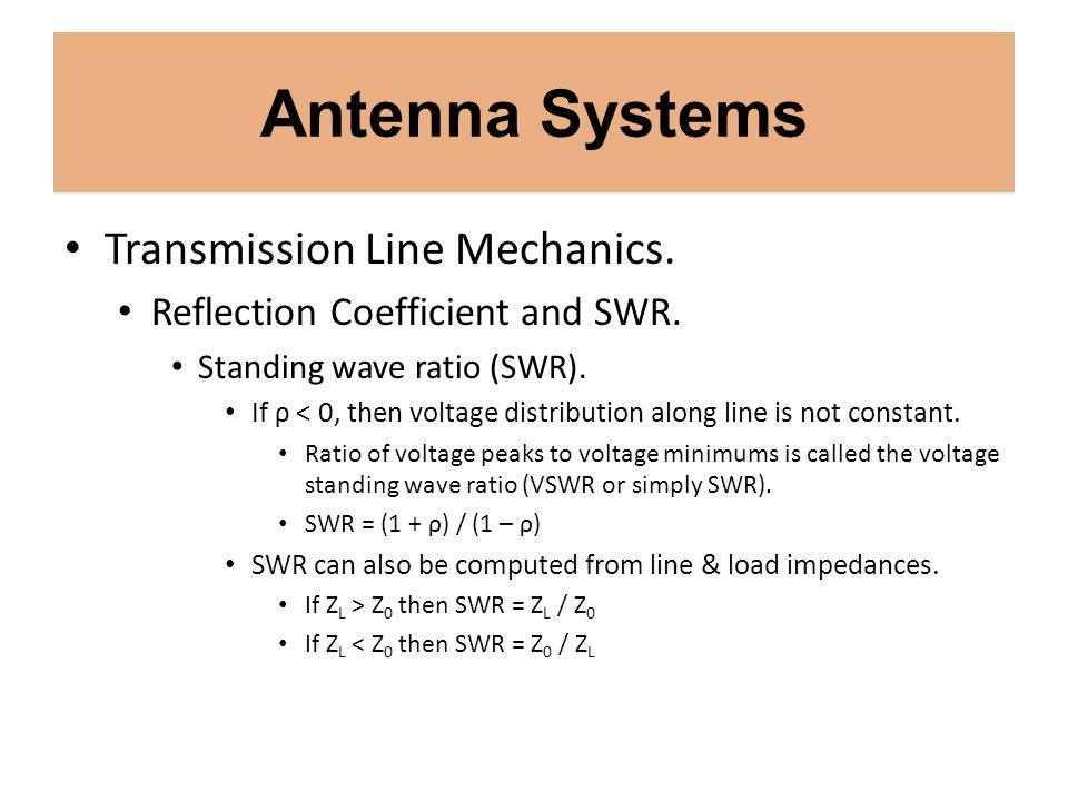 Antenna Systems Transmission Line Mechanics. Reflection Coefficient and SWR. Standing wave ratio (SWR). If ρ < 0, then voltage distribution along line