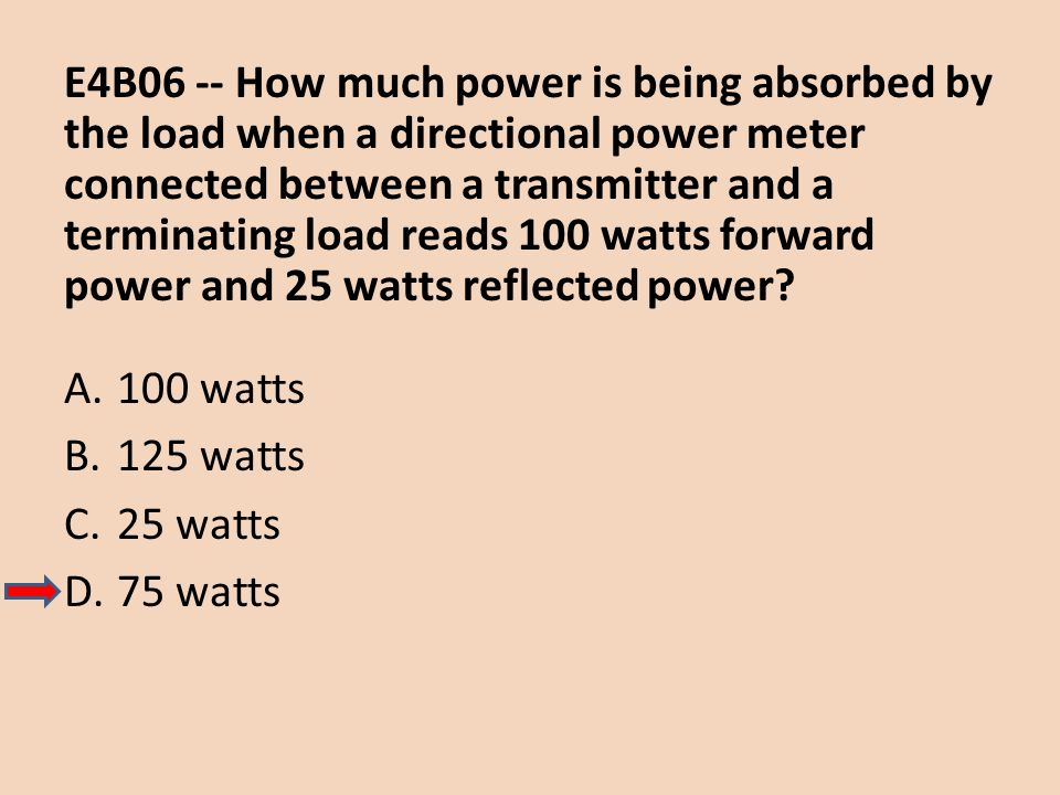 E4B06 -- How much power is being absorbed by the load when a directional power meter connected between a transmitter and a terminating load reads 100