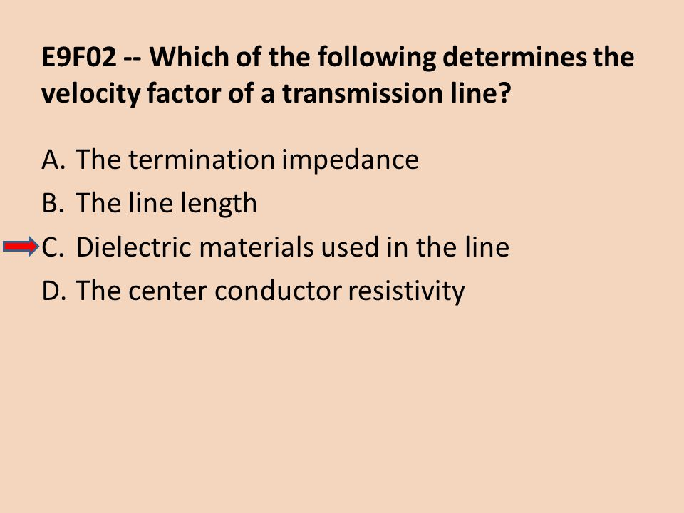 E9F02 -- Which of the following determines the velocity factor of a transmission line? A.The termination impedance B.The line length C.Dielectric mate
