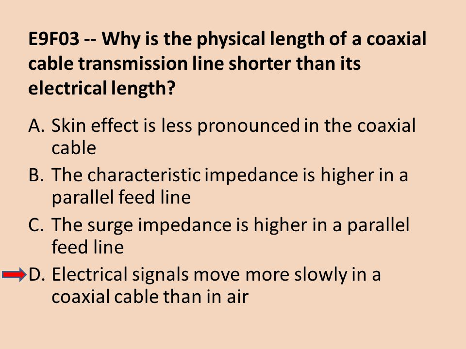 E9F03 -- Why is the physical length of a coaxial cable transmission line shorter than its electrical length? A.Skin effect is less pronounced in the c