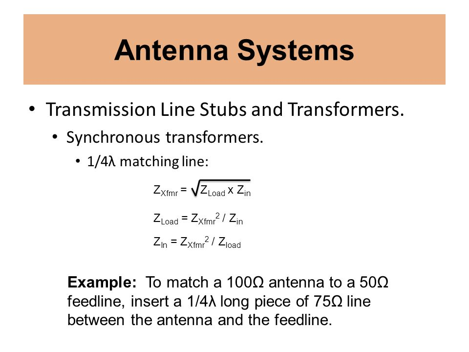 Antenna Systems Transmission Line Stubs and Transformers. Synchronous transformers. 1/4λ matching line: Z Xfmr = Z Load x Z in Z Load = Z Xfmr 2 / Z i