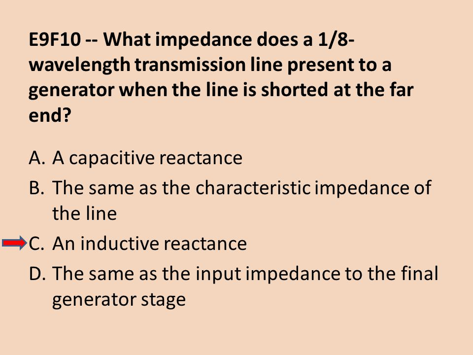 E9F10 -- What impedance does a 1/8- wavelength transmission line present to a generator when the line is shorted at the far end? A.A capacitive reacta